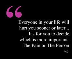 """Everyone in your life will hurt you sooner or later. It's for you to decide which is more important - The Pain or The Person."" #quote"