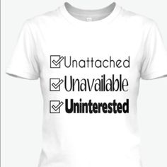 Unattached, Unavailable, Uninterested Tee The Tee says it all. I'm not in a relationship, I'm not available and I'm not interested.  Comes in sizes Small to 2XL. Colors: White, Red, Purple & Pink. Tops Tees - Short Sleeve