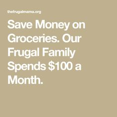 Save Money on Groceries. Our Frugal Family Spends $100 a Month.