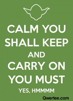 """""""Calm You Shall Keep and Carry On You Must (Yes, Hmmmm)"""" - Yoda - Star Wars"""