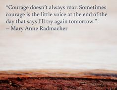 """Courage doesn't always roar. Sometimes courage is the little voice at the end of the day that says I'll try again tomorrow. Life Changing Quotes, This Is Us Quotes, Change Quotes, Words Of Encouragement, Self, Mary, Sayings, Life Change Quotes, Pep Talks"