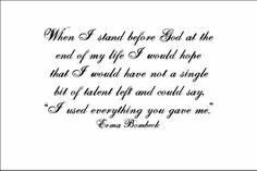 """When I stand before God at the end of my life I would hope that I would have not a single bit of talent left and could say, """"I used everything you gave me.""""  Erma Bombeck"""