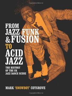 Books | From Jazz Funk & Fusion To Acid Jazz: The History Of The UK Jazz Dance Scene, Mark Cotgrove