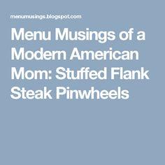 Menu Musings of a Modern American Mom: Stuffed Flank Steak Pinwheels