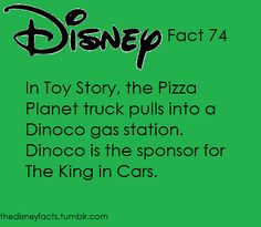 Disney Fact #74: In Toy Story, the Pizza Planet truck pulls into a Dinoco gas station. Dinoco is the sponsor for The King in Cars.