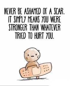 I will never be ashamed of a scar. It simply means that I was stronger than whatever tried to hurt me, or what hurt but didn't destroy.