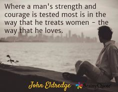 Where a man's strength and courage is tested most is in the way that he treats women - the way that he loves. / John Eldredge