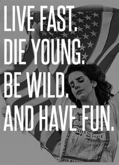 live fast. die young. be wild. and have fun.