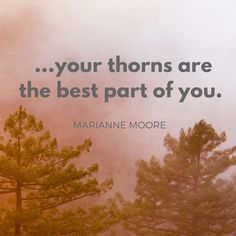 ...your thorns are the best part of you. — Marianne Moore