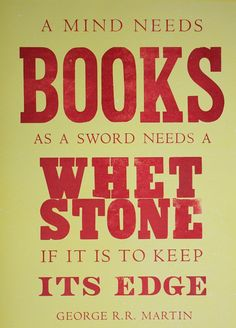 """A mind needs books as a sword needs a whet stone if it is to keep its edge."" - Game of Thrones George R.R. Martin Quote"