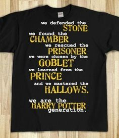 """Harry Potter Shirt That I want! """"We defended the Stone, we found the Chamber, we rescued the Prisoner, we were chosen by the Goblet, we learned from the Prince, and we mastered the Hallows...We are the Harry Potter generation!"""""""