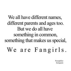 I feel like no one understands what being a fangirl really is. Its loving other people with your whole heart because you cant love yourself. Its making sure they feel loved like you never did. The role of a fangirl might be sad, but its honorable.                                                        ~Lexi Hemmings