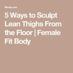 5 Ways to Sculpt Lean Thighs From the Floor | Female Fit Body