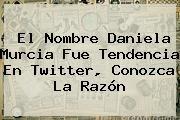 http://tecnoautos.com/wp-content/uploads/imagenes/tendencias/thumbs/el-nombre-daniela-murcia-fue-tendencia-en-twitter-conozca-la-razon.jpg Daniela Murcia. El nombre Daniela Murcia fue tendencia en Twitter, conozca la razón, Enlaces, Imágenes, Videos y Tweets - http://tecnoautos.com/actualidad/daniela-murcia-el-nombre-daniela-murcia-fue-tendencia-en-twitter-conozca-la-razon/