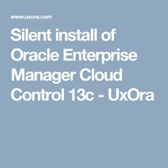 Silent install of Oracle Enterprise Manager Cloud Control 13c - UxOra