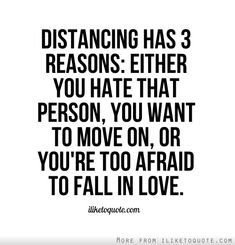 Distancing has 3 reasons: Either you hate that person, you want to move on, or you're too afraid to fall in love.