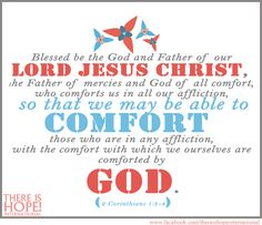 Blessed be the God and Father of our Lord Jesus Christ, the Father of mercies and God of all comfort, who comforts us in all our tribulation, that we may be able to comfort those who are in any trouble, with the comfort with which we ourselves are comforted by God.  - 2 Corinthians 1:3-4 (NKJV)  #thereishope #scripture #bibleverse  #hope #encouragement #comfort  http://www.thereishopeint.com/