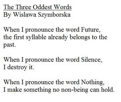 The Three Oddest Words .When I pronounce the word Future, the first syllable already belongs to the past. When I pronounce the word Silence, I destroy it. When I pronounce the word Nothing, I make something no non-being can hold. By Wislawa Szymborska Translated by S. Baranczak & C. Cavanagh