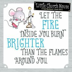 ♥ Let the Fire inside you burn Brighter than the Flames around you...Little Church Mouse 17 June 2015 ♥
