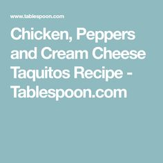 Chicken, Peppers and Cream Cheese Taquitos Recipe - Tablespoon.com