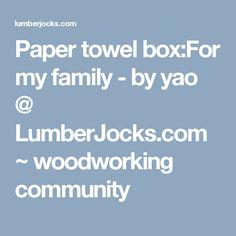 Paper towel box:For my family - by yao @ LumberJocks.com ~ woodworking community