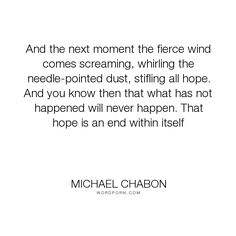 "Michael Chabon - ""And the next moment the fierce wind comes screaming, whirling the needle-pointed..."". hope"