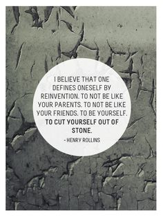 Today's thought: I believe that onedefines oneself byreinvention. To not be like your parents. To not be like your friends. To be yourself. To cut yourself out of stone.  - henry rollins  Submitted bybwreid