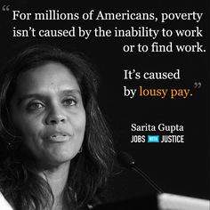 """""""For millions of Americans, poverty isn't caused by the inability to work or to find work. It's caused by lousy pay."""" --Sarita Gupta, Jobs with Justice"""