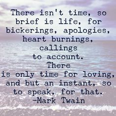 There isn't time, so brief is life, for bickerings, apologies, heart burnings, callings to account. There is only time for loving, and but an instant, so to speak, for that. - Mark Twain