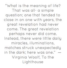 """""""What is the meaning of life?"""" -Virginia Woolf"""