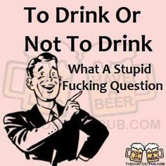 To drink or not to drink What a stupid fucking question