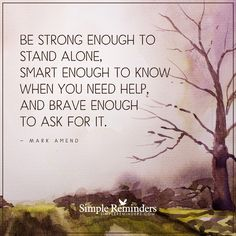 Be brave enough to ask for help Be strong enough to stand alone, smart enough to know when you need help, and brave enough to ask for it. — Mark Amend