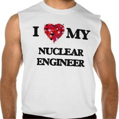 I love my Nuclear Engineer Sleeveless Tee Tank Tops