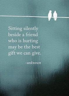 Sitting silent beside a friend who is hurting may be the best gift we can give.