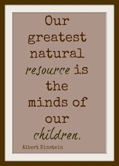 #Albert Einstein #Our greatest natural resource is the minds of our children