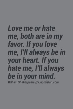 Love  Me or  Hate Me!! But  Both are in  my Favor!!! BUT... I Don't  KNOW You!! One SHALL not HATE Someone WHO is Unkown to them, without KNOWING them FIRST... FIRST IMPRESSIONS are the BEST IMPRESSIONS, But Only by Trust, not by HATEFUL Feelings! HEY PAST FIGURE, Will I STILL be on YOUR MIND or In YOUR MIND :-) :-)