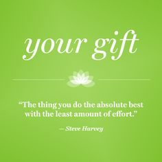 Your Gift: The thing you do the absolute best with the least amount of effort