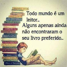 Todo mundo é um leitor... Alguns apenas ainda não encontraram o seu livro preferido...