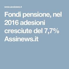 Fondi pensione, nel 2016 adesioni cresciute del 7,7% Assinews.it