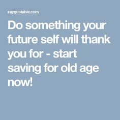 Do something your future self will thank you for - start saving for old age now! Cheerleading Scholarships, Good Life Quotes, Best Quotes, Thank You Images, Old Age, Something To Do, Self, Future, Future Tense
