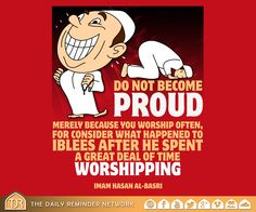 Do not become proud merely because you worship often, for consider what happened to Iblees after he spent a great deal of time worshiping. [Imam Hasan Al-Basri]