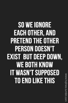 So we ignore each other, and pretend the other person doesn't exist but deep down, we both know it wasn't supposed to end like this