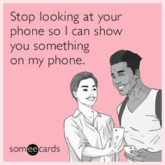 Stop looking at your phone so I can show you something on my phone.