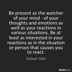 Be present as the watcher of your mind - of your thoughts and emotions as well as your reactions in various situations. Be at least as interested in your reactions as in the situation or person that causes you to react. - Eckhart Tolle #3