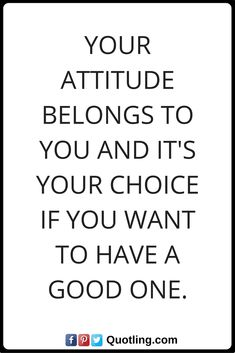 positive attitude quotes Your Attitude belongs to you and it's your choice if you want to have a good one. Positive Attitude Quotes, Positivity