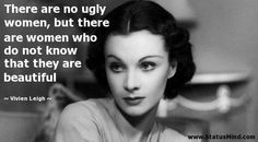 There are no ugly women, but there are women who do not know they are beautiful - Vivien Leigh quote