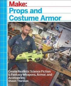 Props and Costume Armor: Create Realistic Science Fiction & Fantasy Weapons, Armor, and Accessories