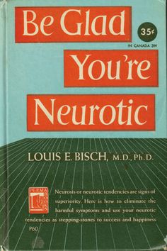 Be glad you're neurotic, it means you are superior.