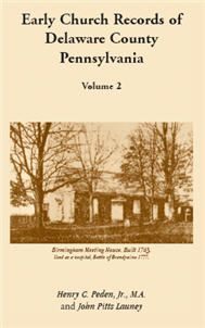Early Church Records Of Delaware County, Pennsylvania, Volume 2 - John Pitts Launey. Records from Concord Monthly Meeting, Forks of Brandywine Presbyterian Church, Brandywine Baptist Church, and Middletown Graveyard. (1997), 2007, 5½x8½, paper, index, 378 pp.
