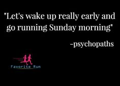 Let's wake up really early and go running Sunday morning. - psychopaths